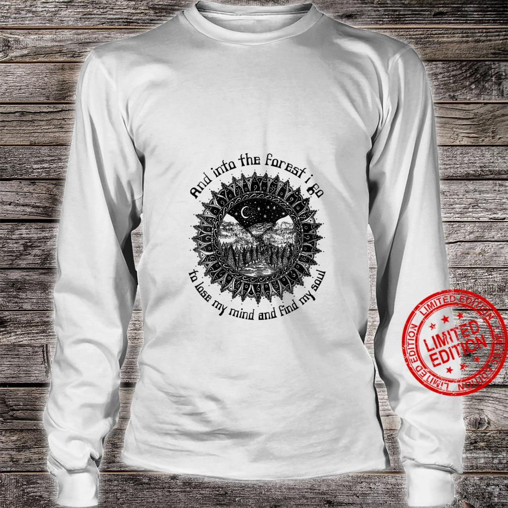 And Into The Forest I Go To Lose My Mind And Find My Soul Shirt long sleeved