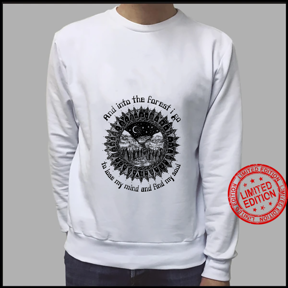 And Into The Forest I Go To Lose My Mind And Find My Soul Shirt sweater