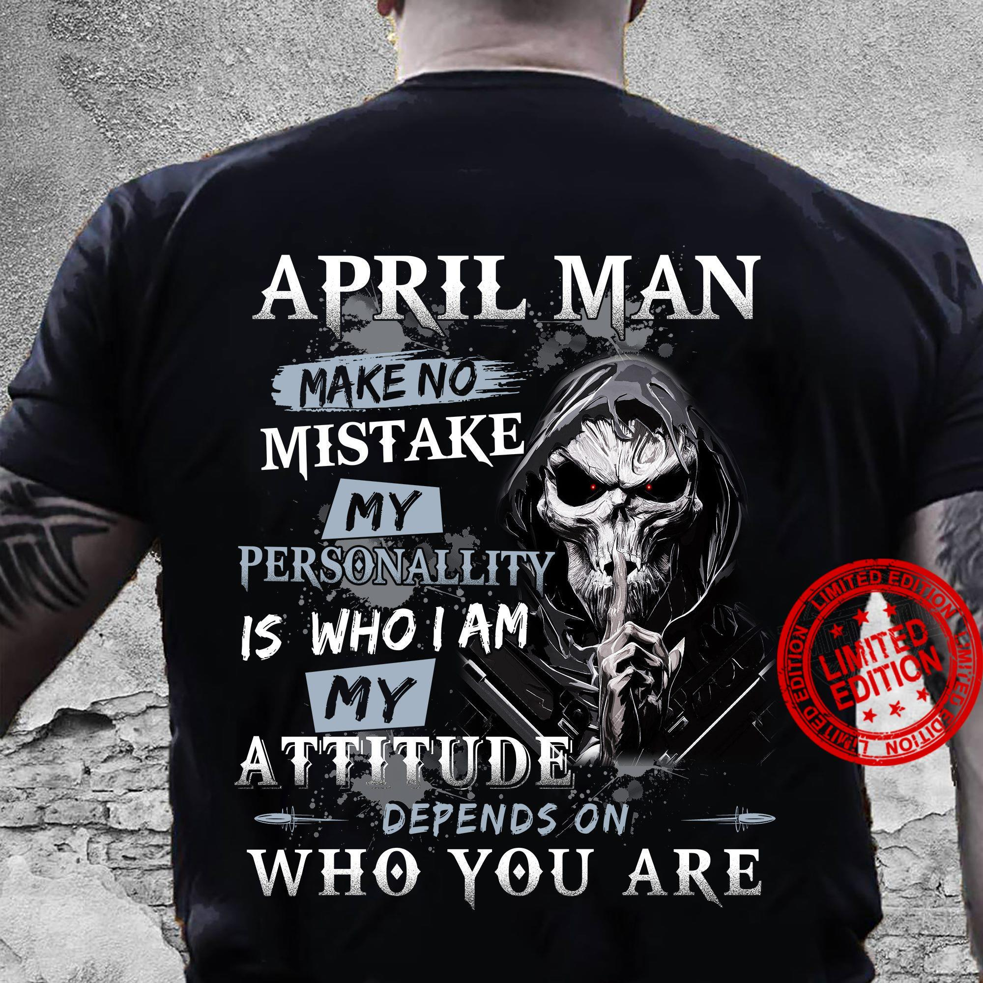 April Man Make No Mistake My Personallity Is Who I Am My Attitude Depends On Who You Are Shirt