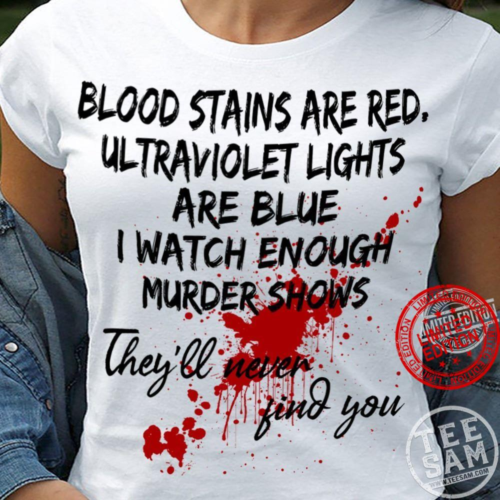 Blodd Stains Are Red Altraviolet Lights Are Blue I Watch Enough Murder Shows They'll Never Find You Shirt