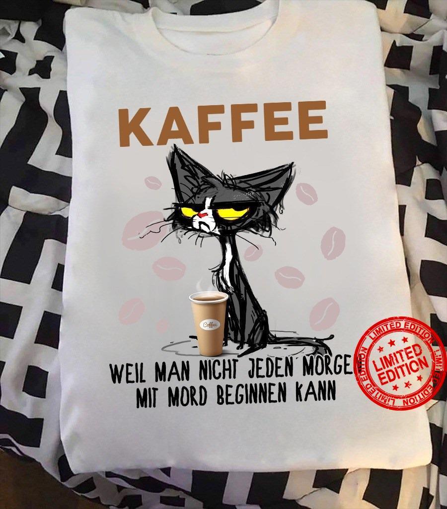 Cat Kaffee Weil Man Nicht Jeden Morgen Mit Mord Beginnen Kann Shirt