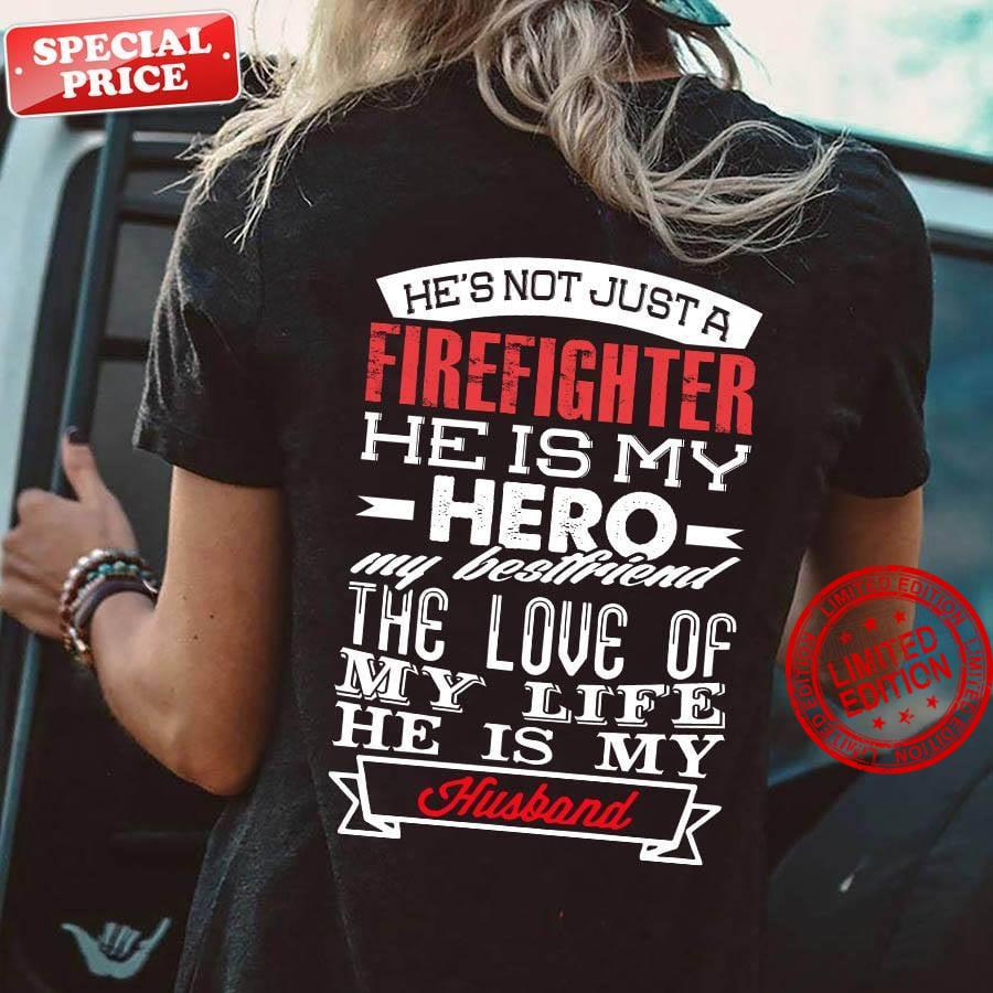 He's Not Just A Firefighter He Is My Hero My Best Friend The Love Of My Life He Is My Husband Shirt