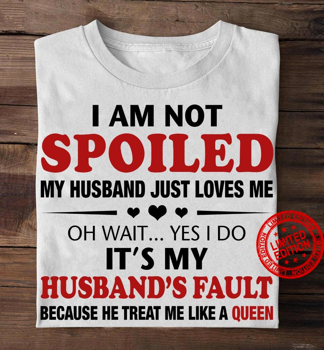 I Am Not Spoiled My Husband Just Loves Me Oh Wait Yes I Do It's My Husband's Fault Because He Treat Me Like A Queen Shirt