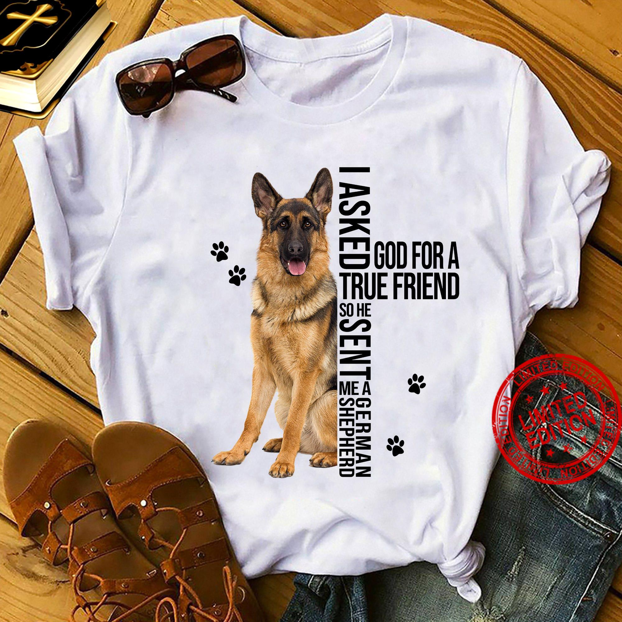 I Asked God For A True Friend So He Sent Me A German Shepherd Shirt