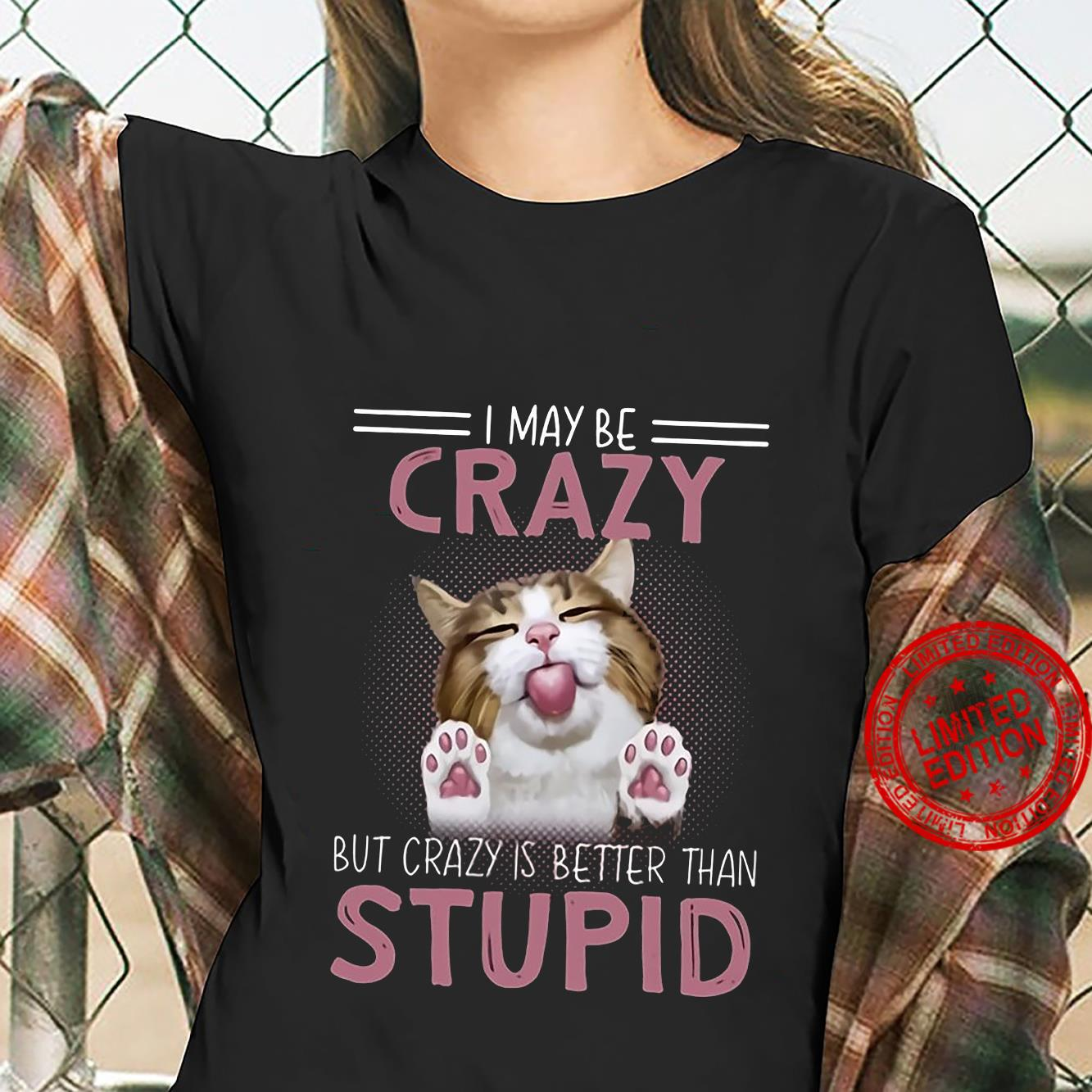 I May Be Crazy But Crazy Is Better Than Stupid Shirt ladies tee