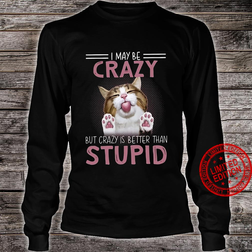 I May Be Crazy But Crazy Is Better Than Stupid Shirt long sleeved