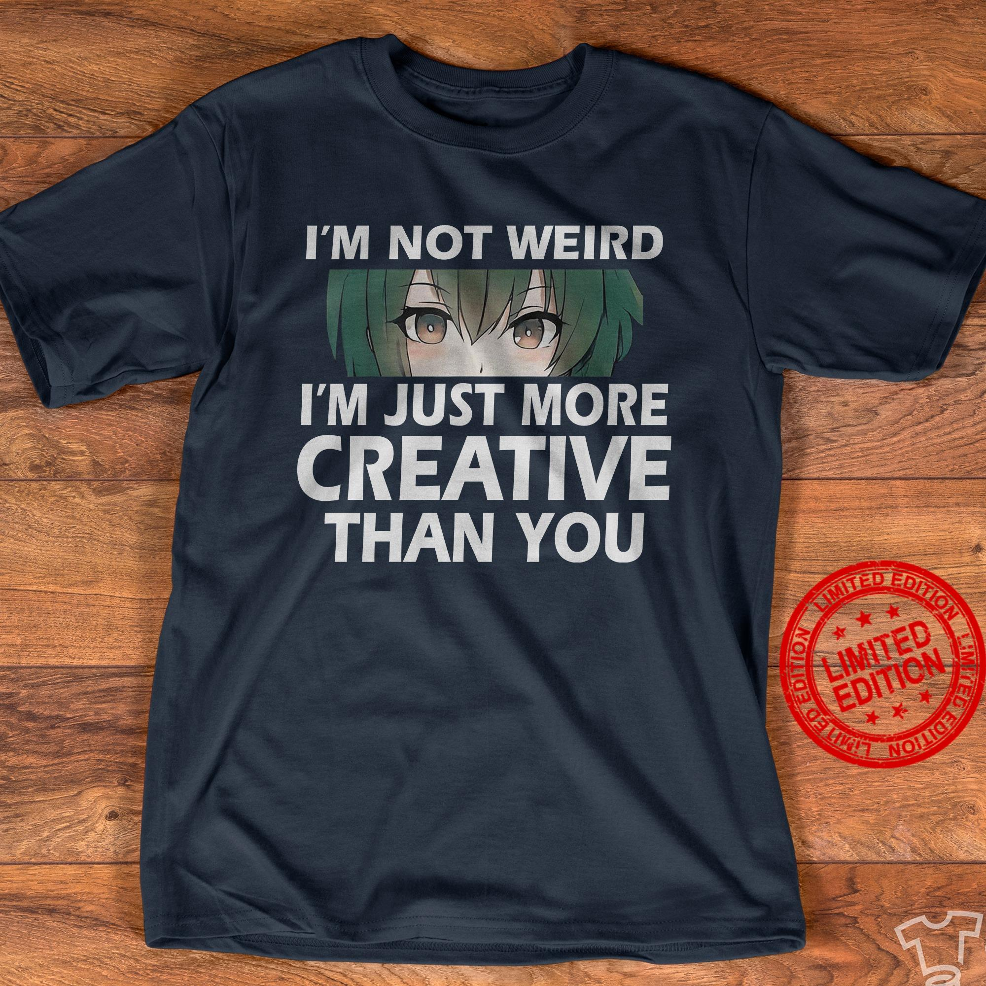 I'm Not Weird I'm Just More Creative Than You Shirt