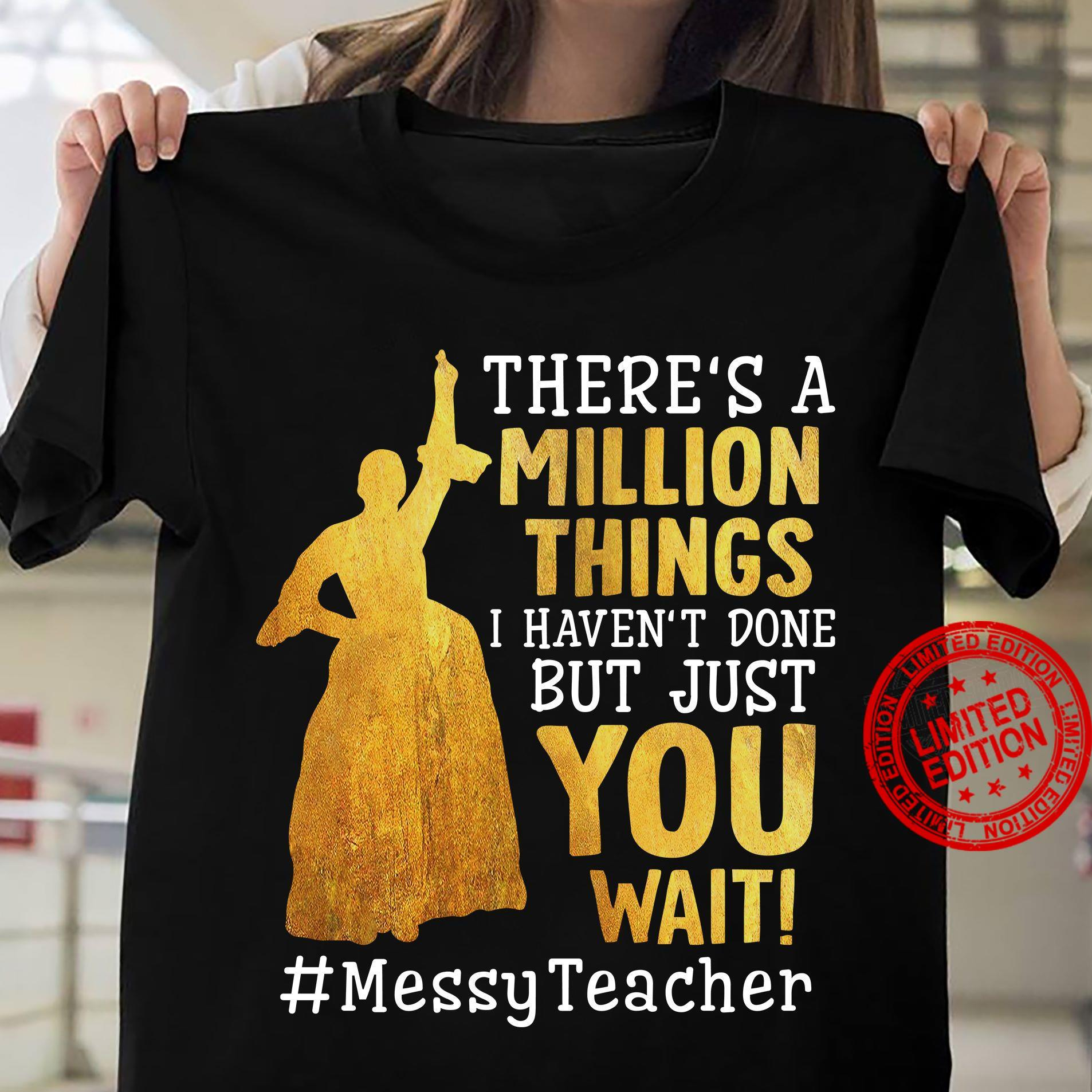 There's A Million Things I Haven't Done But Just You Wait Messy Teacher Shirt