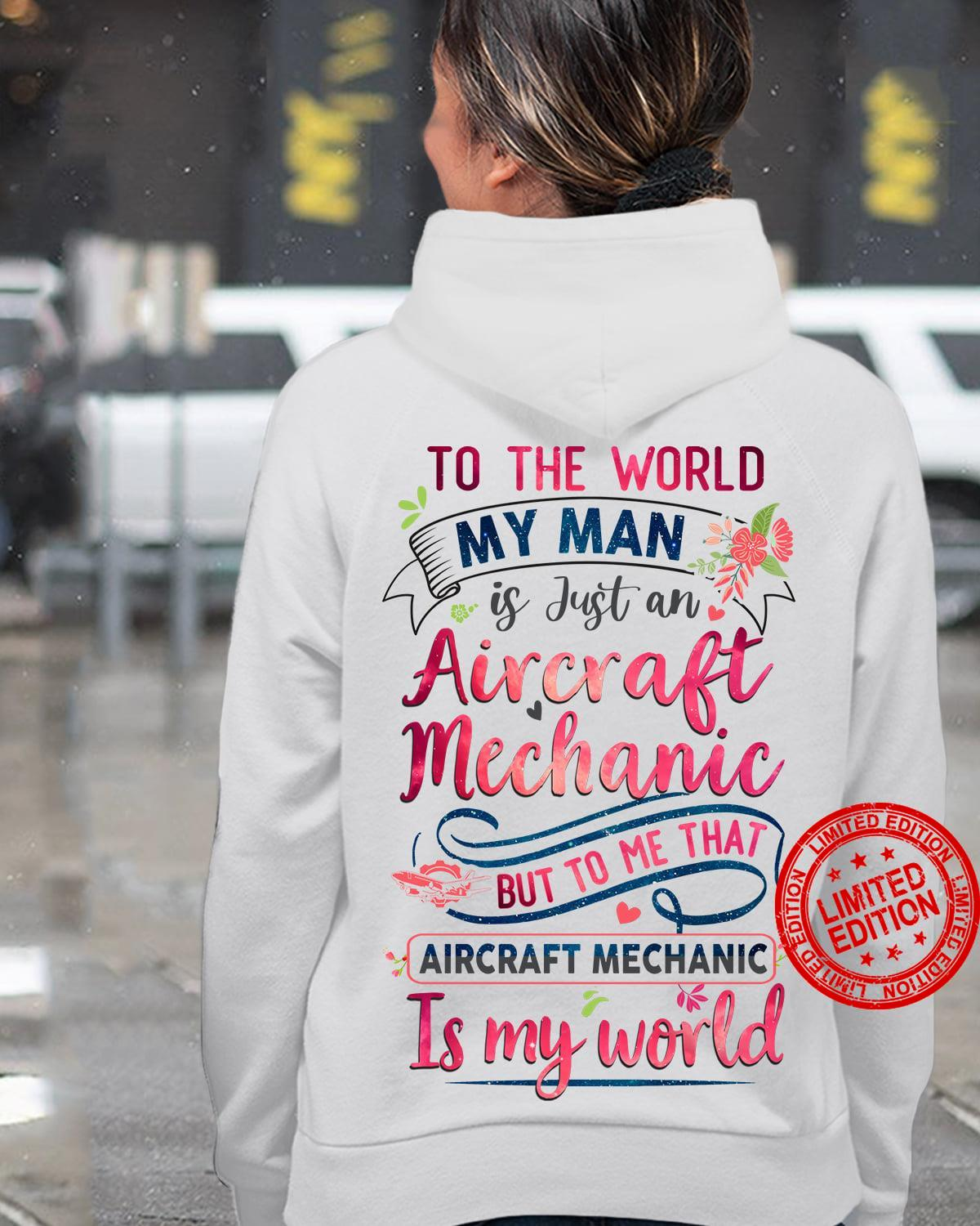 To The World My Man Is Just An Aircraft Mechanic But To Me That Aircraft Mechanic Is My World Shirt