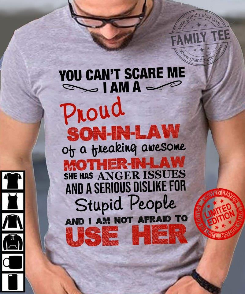 You Can't Scare Me I Am A Proud Son In Law Of A Freaking Awesome Mother In Law She Has Anger Issues Stupid People And I Am Not Afraid To Use Her Shirt