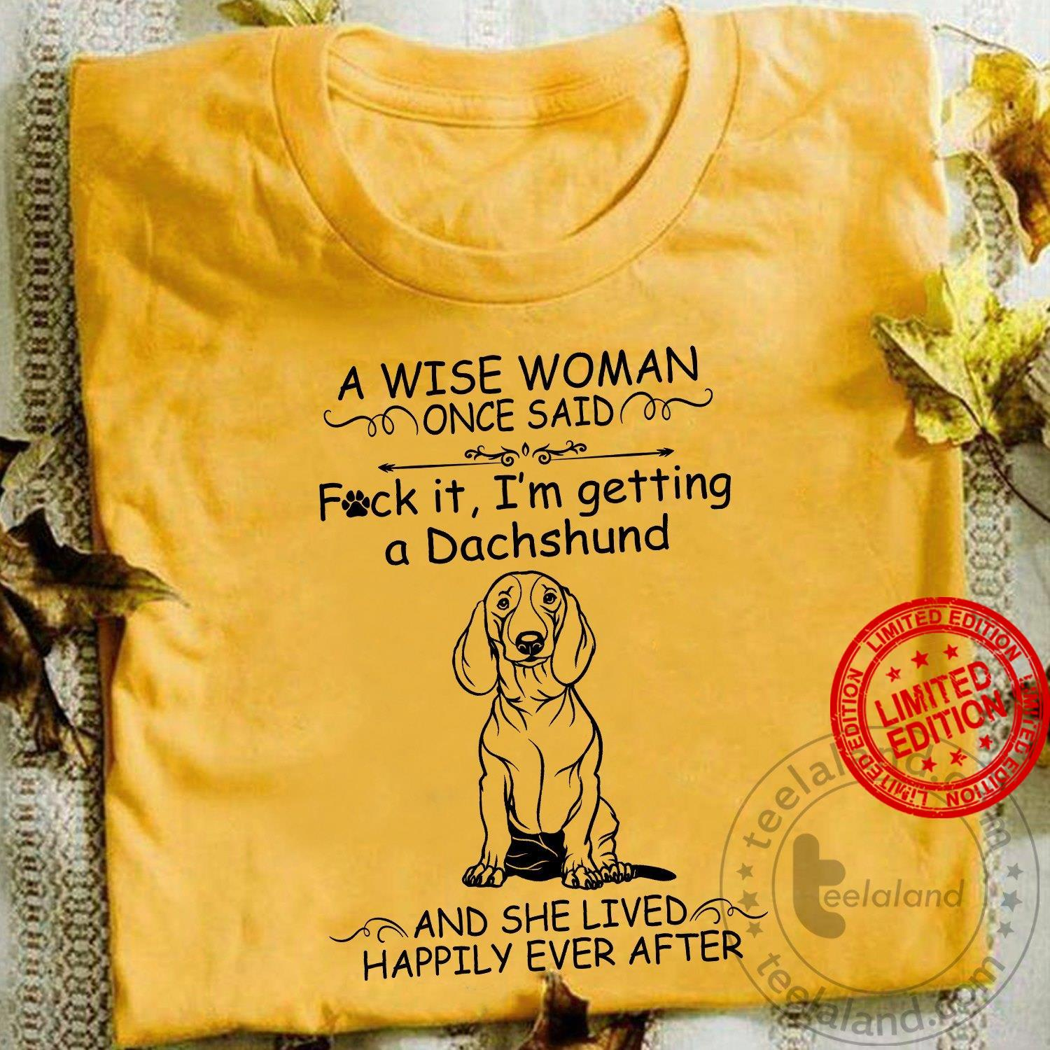 A Wise Woman Once Said Fuck It I'm Getting A Dachshund And The Lived Happily Ever After Shirt