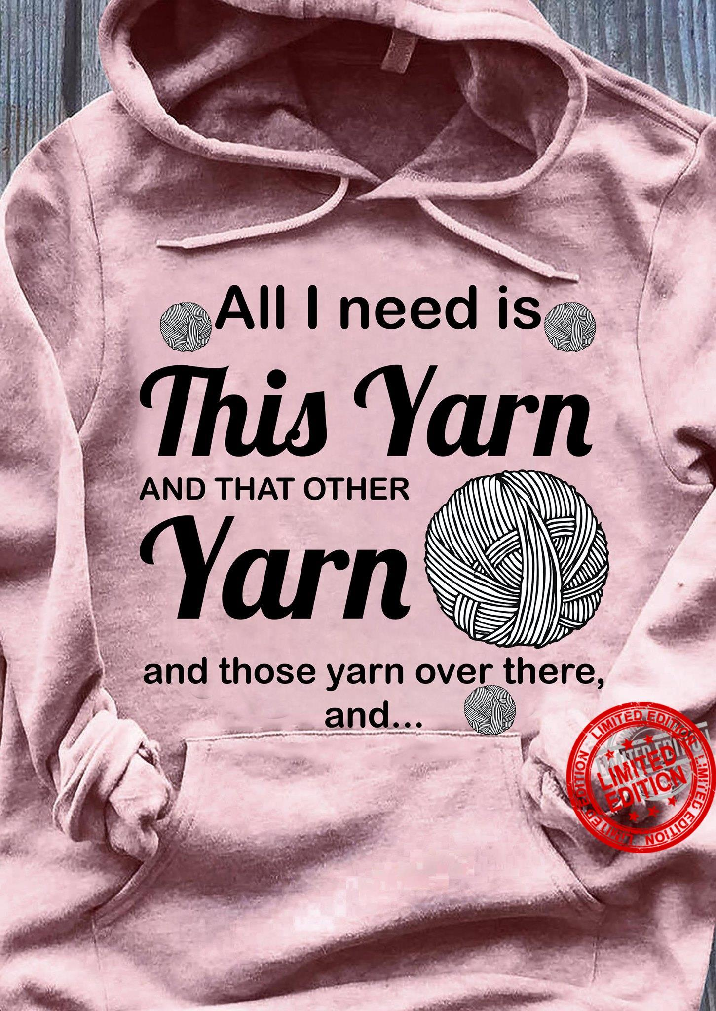 All I Need Is This Yarn And That Other Yarn And Those Yarn Over There And Shirt