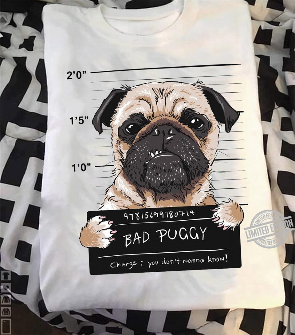 Bad Puggy Charge You Don't Mama Know Shirt