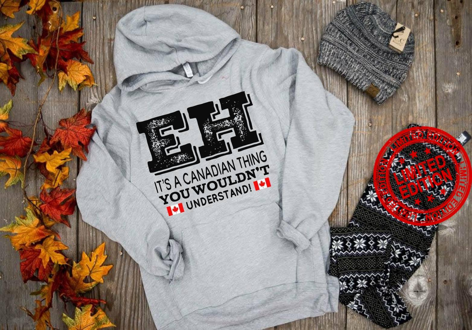 EH It's A Canadian Thing You Wouldn't Understand Shirt