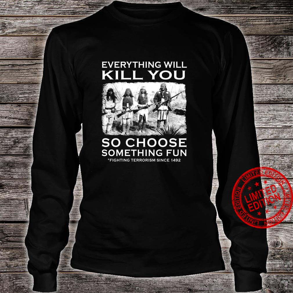 Everything Will Kill You So Choose Something Fun Fighting Terrorism Since 1492 Shirt long sleeved