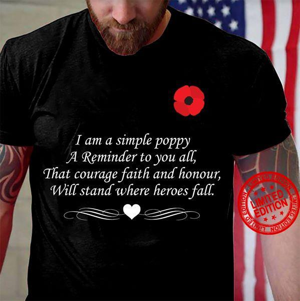 I Am A Simple Poppy A Reminder To You All That Courage Faith And Honour Will Stand Where Heroes Fall Shirt