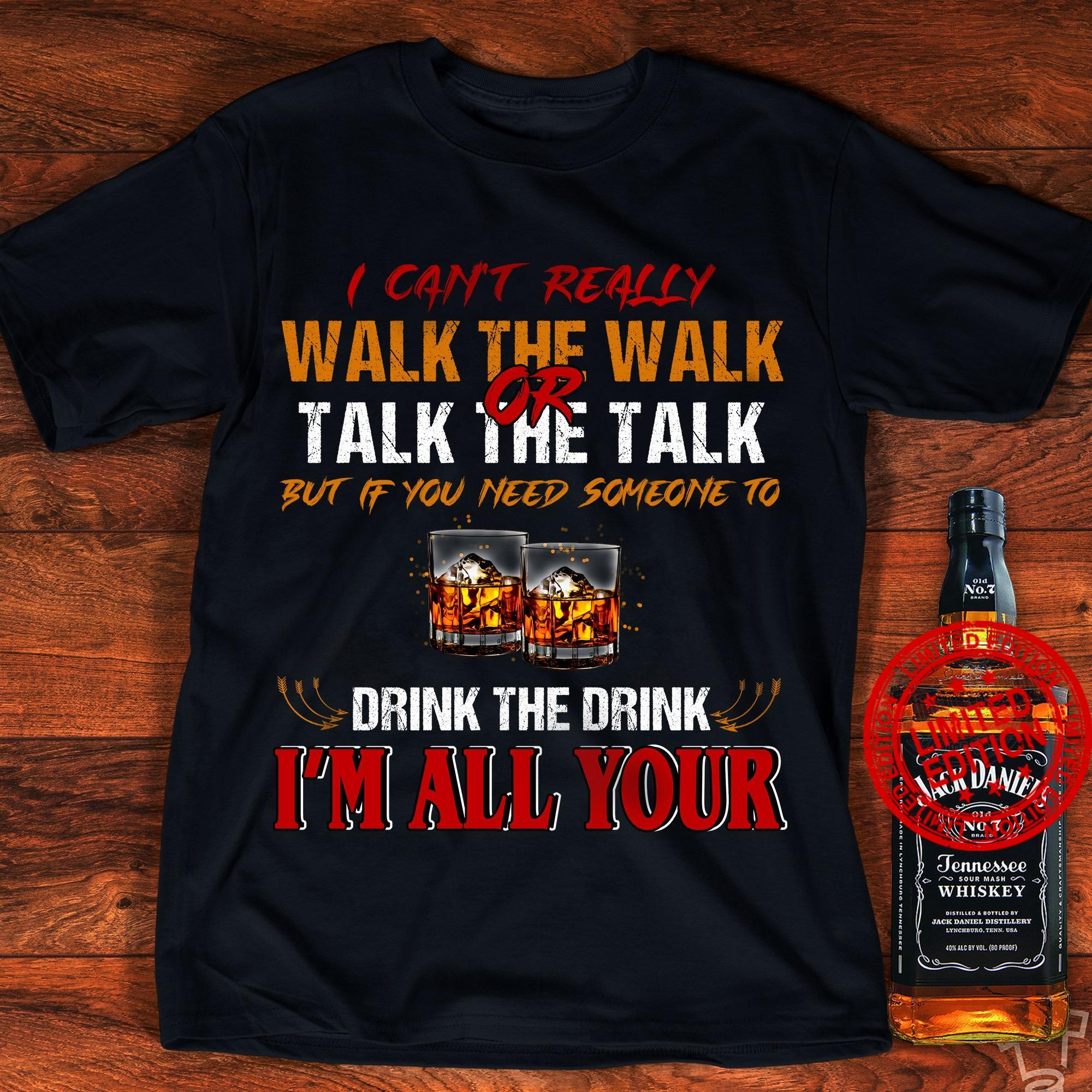 I Can't Really Walk The Walk Talk The Talk But If You Need Someone To Drink The Drink I'm All Your Shirt