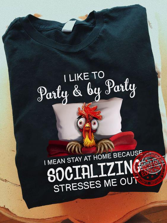 I LIke To Party & By Party I Mean Stay At Home Because Socializing Stresses Me Out Shirt
