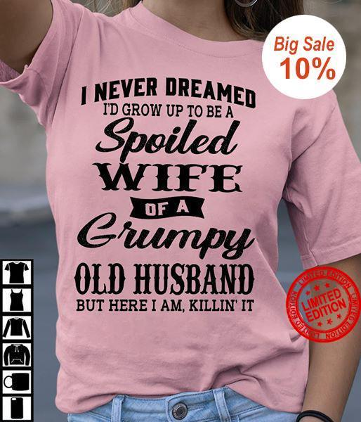 I Never Dreamed I'd Grow Up To Be A Spoiled Wife Of A Grumpy Old Husband But Here I Am Killin It Shirt