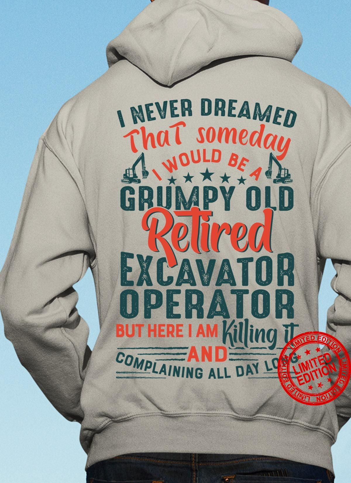 I Never Dreamed That Someday I Would Be A Grumpy Old Retired Excavator Operator Shirt