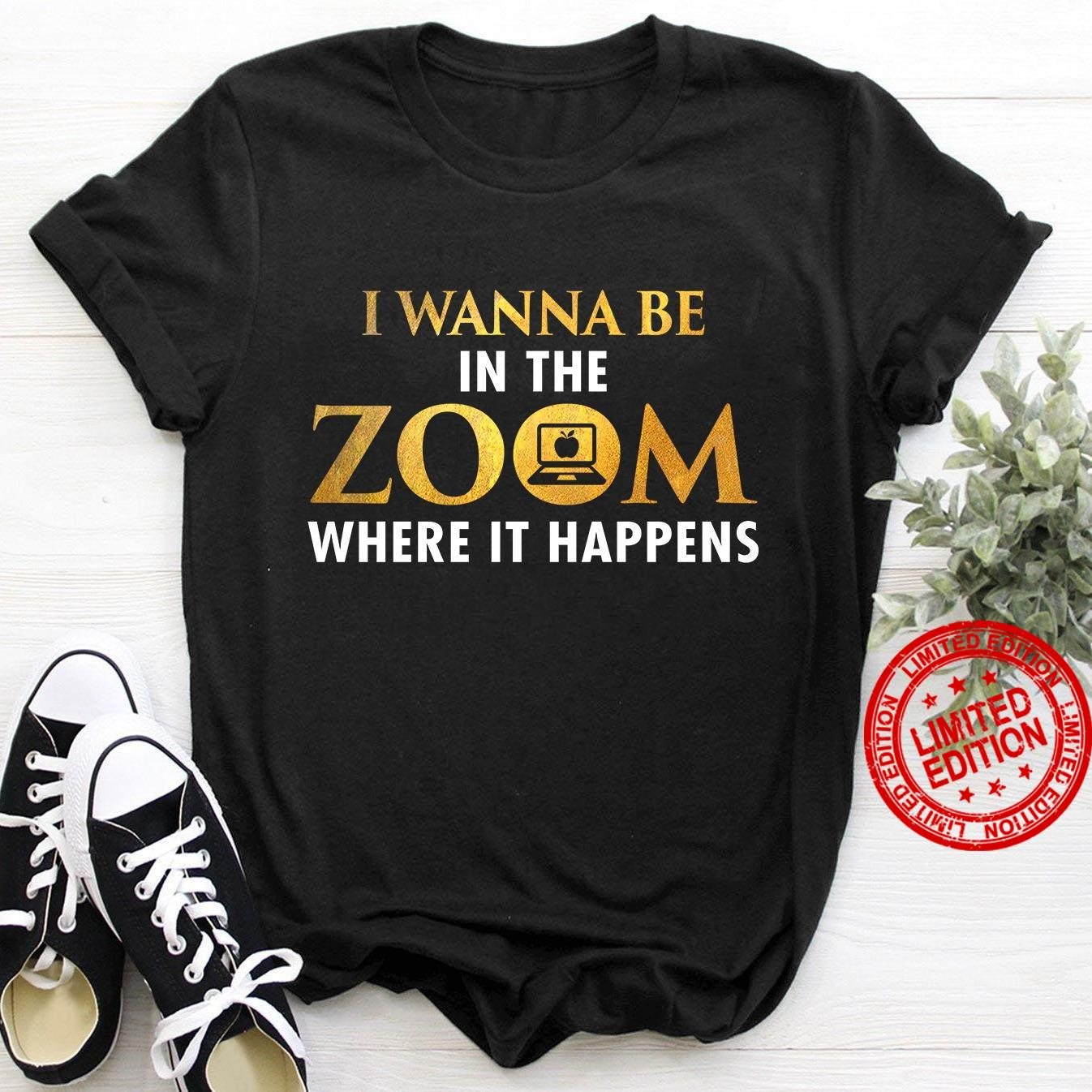 I Wanna Be In The Zoom Where It Happens Shirt