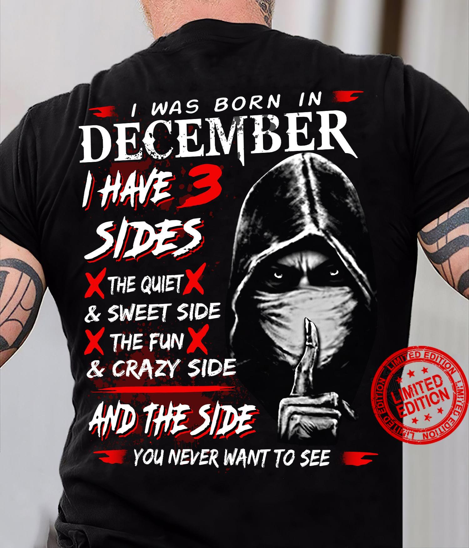 I Was Born In December I Have 3 Sides The Quiet & Sweet Side The Fun & Crazy Side And The Side You Never Want To See Shirt