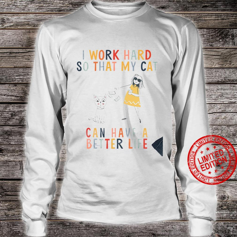 I Work Hard So That My Cat Can Have A Better Life Shirt long sleeved