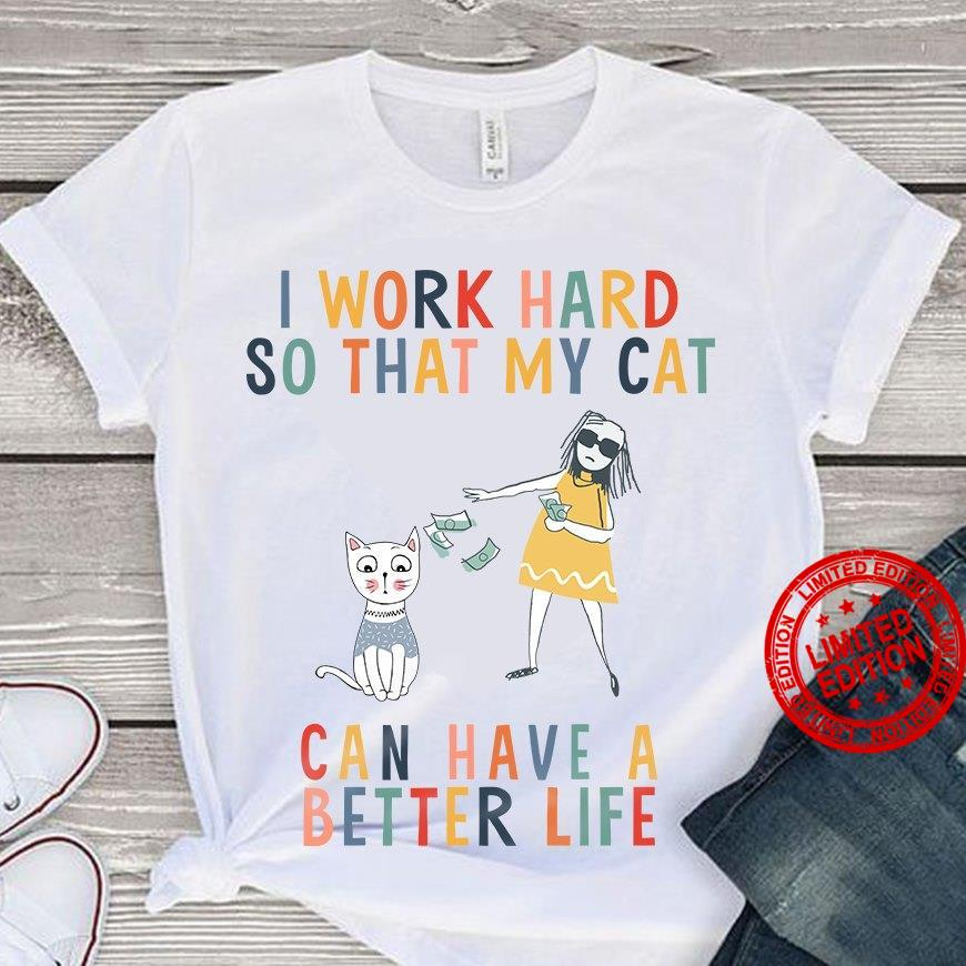 I Work Hard So That My Cat Can Have A Better Life Shirt