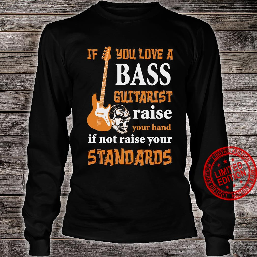If You Love A Bass Guitarist Raise Your Hand If Not Raise Your Standards Shirt long sleeved
