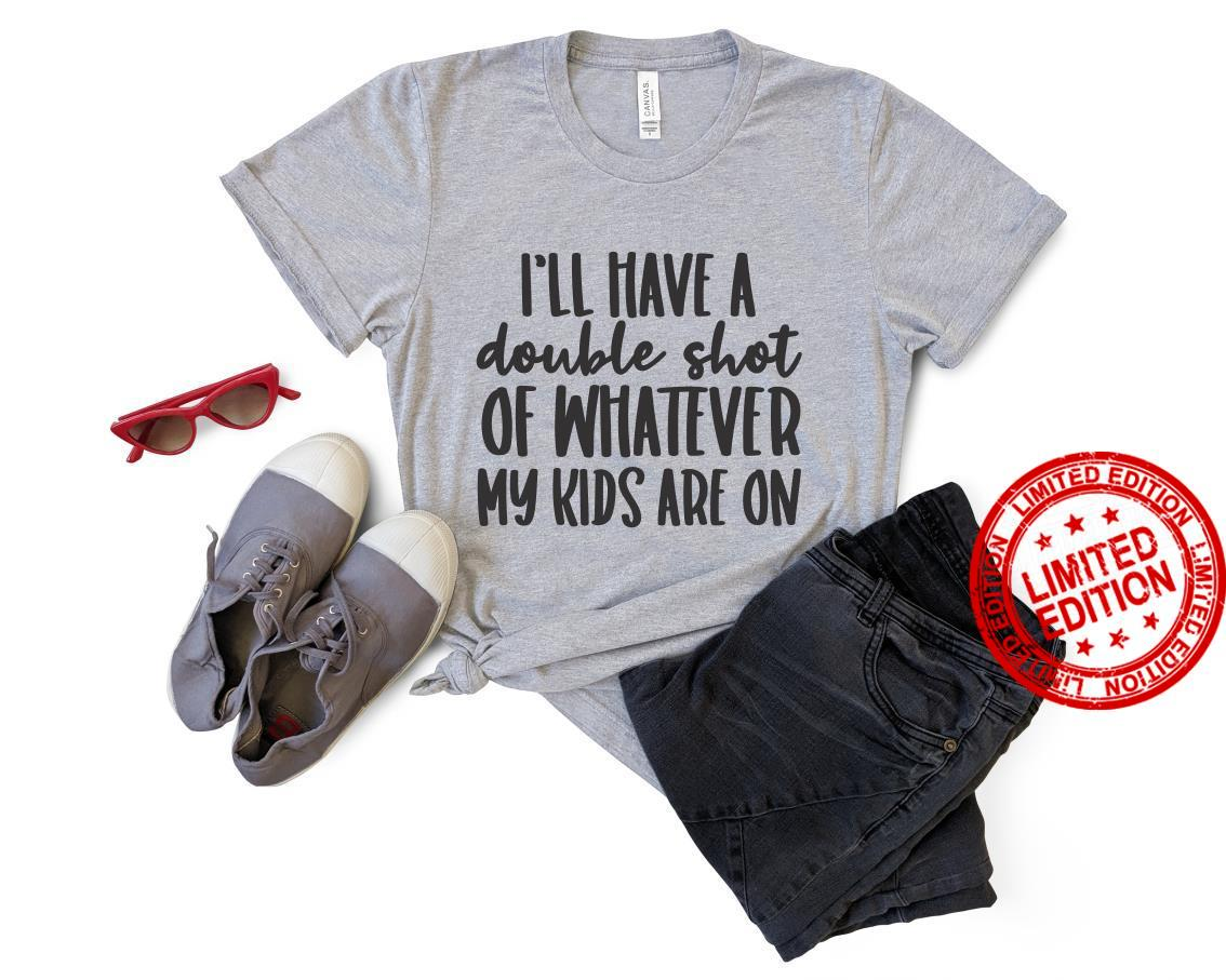 I'll Have A Double Shot Of Whatever My Kids Are On Shirt