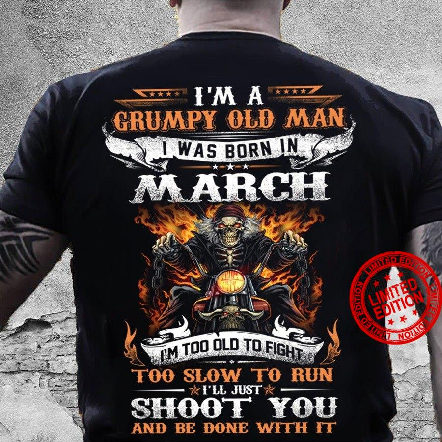 I'm A Grumpy Old Man I Was Born In March I'm Too Old To Fight Too Slow To Run Shoot You Shirt