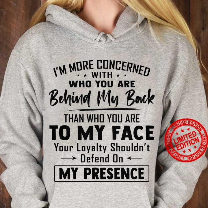 I'm More Concerned With Who You Are Behind My Back Than Who You Are To My Face Shirt