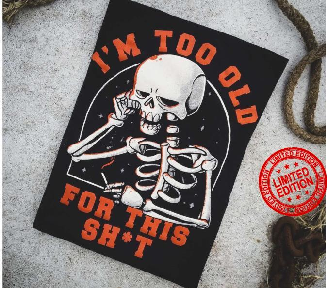 I'm Too Old For This Shit Shirt