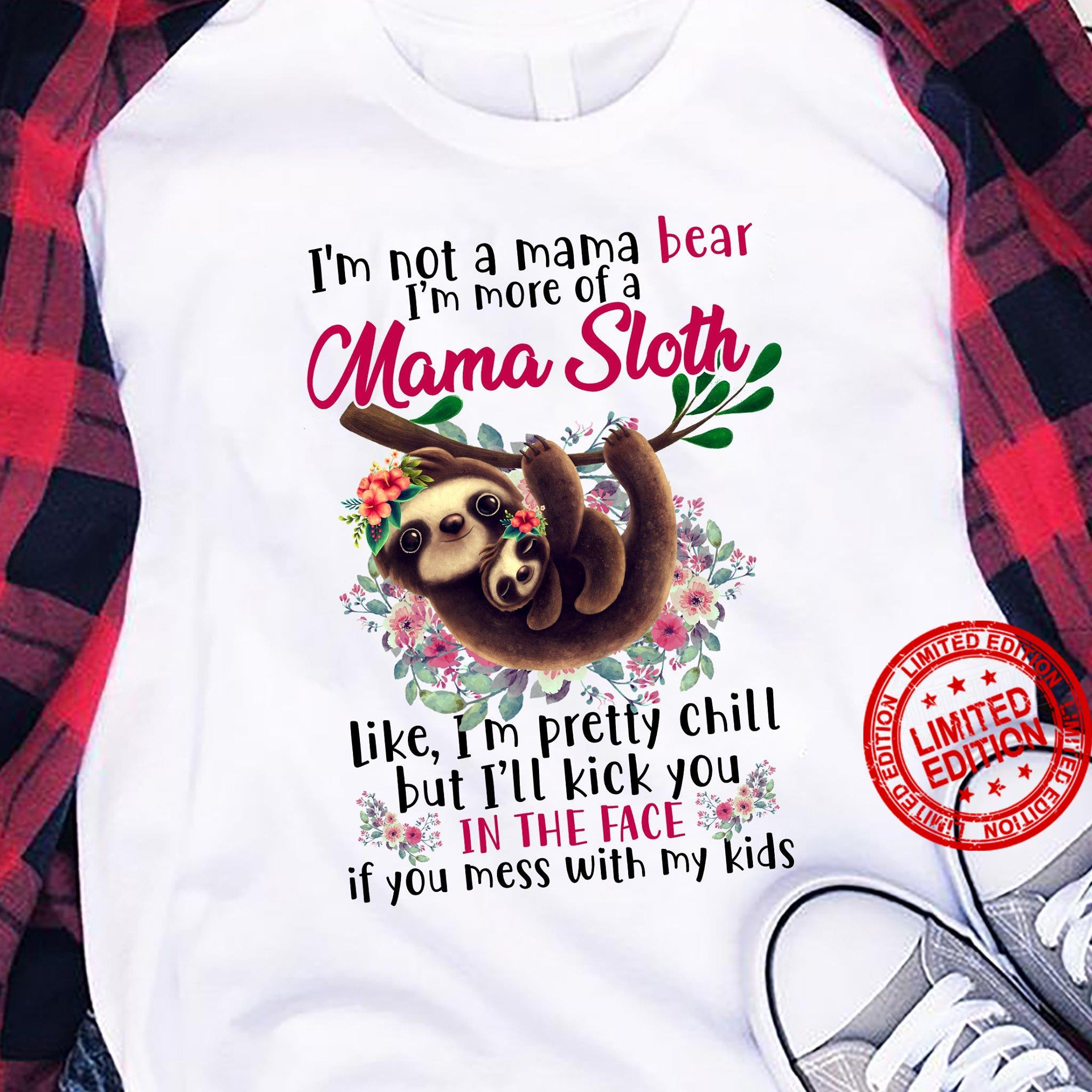 I'm not A Mama Bear I'm More Of A Mama Sloth Like I'm Pretty Chill But I'll Kick You In The Face Shirt