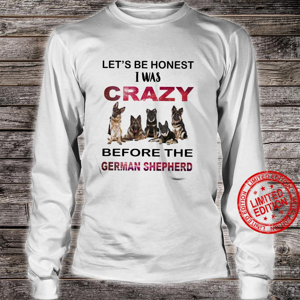 Let's Be Honest I Was Crazy Before The German Shepherd Shirt long sleeved