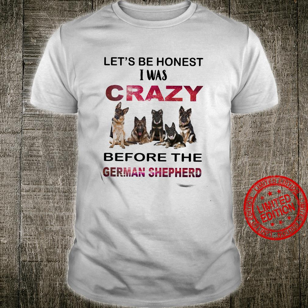 Let's Be Honest I Was Crazy Before The German Shepherd Shirt unisex