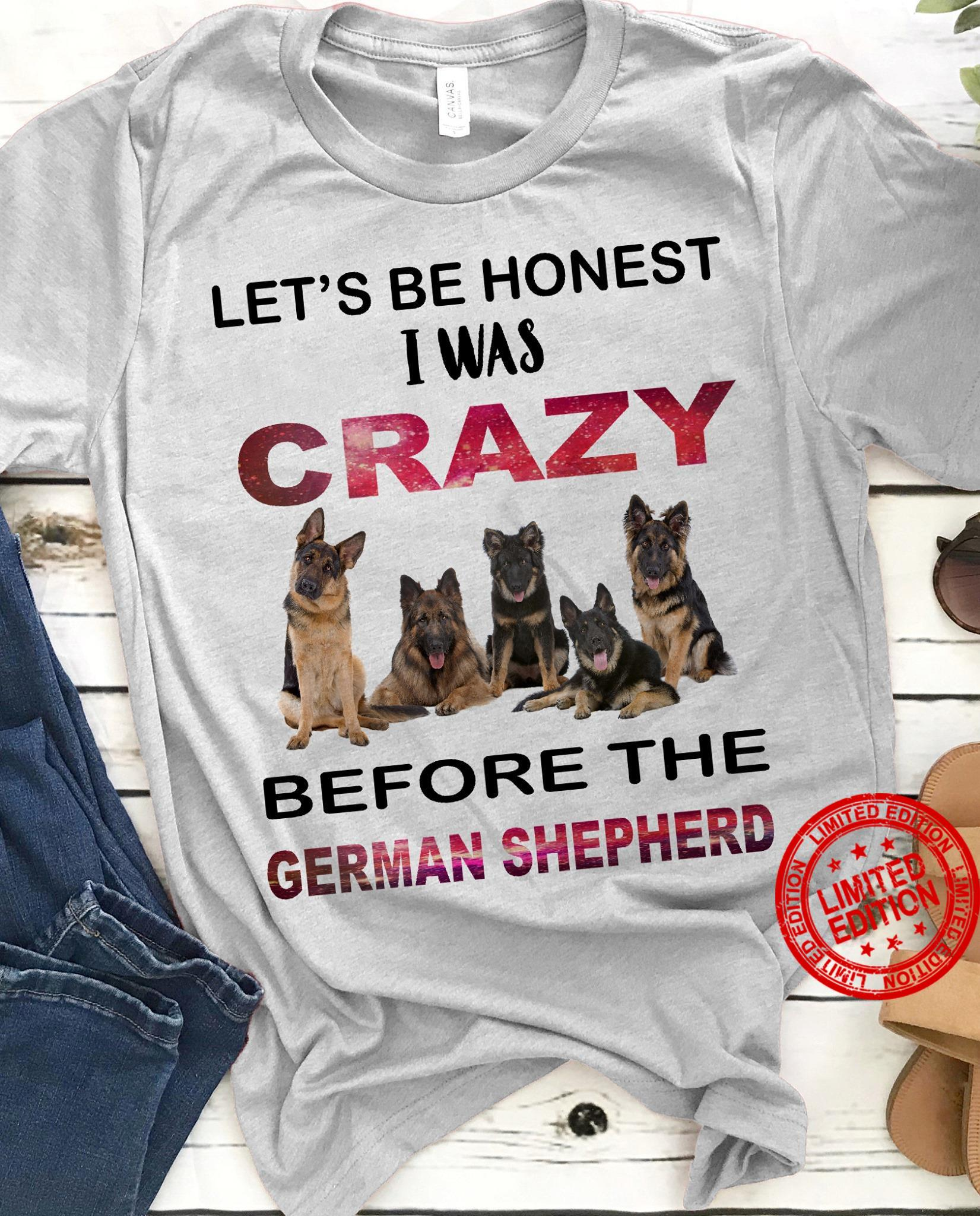 Let's Be Honest I Was Crazy Before The German Shepherd Shirt