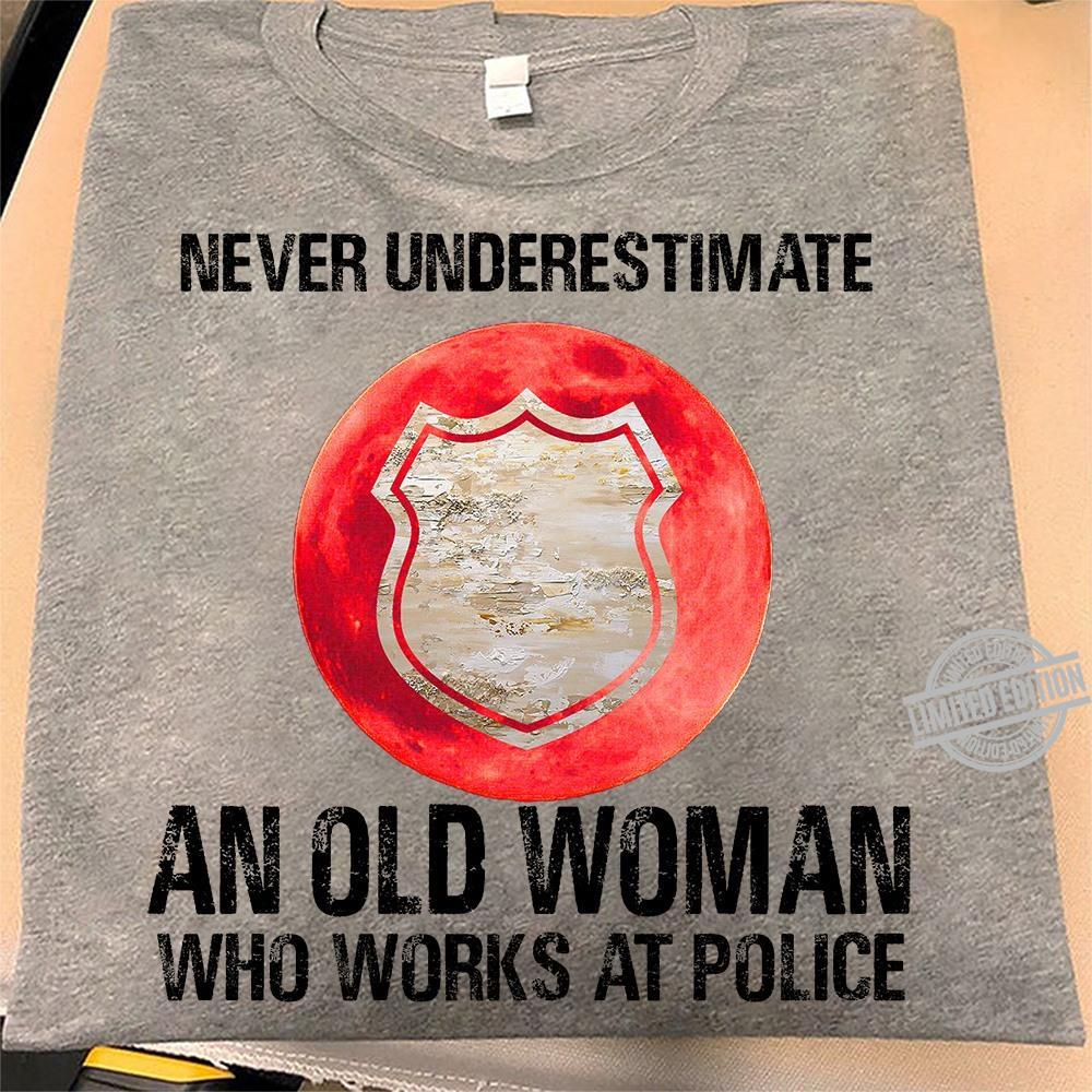 Never Underestimate An Old Woman Who Works At Police Shirt