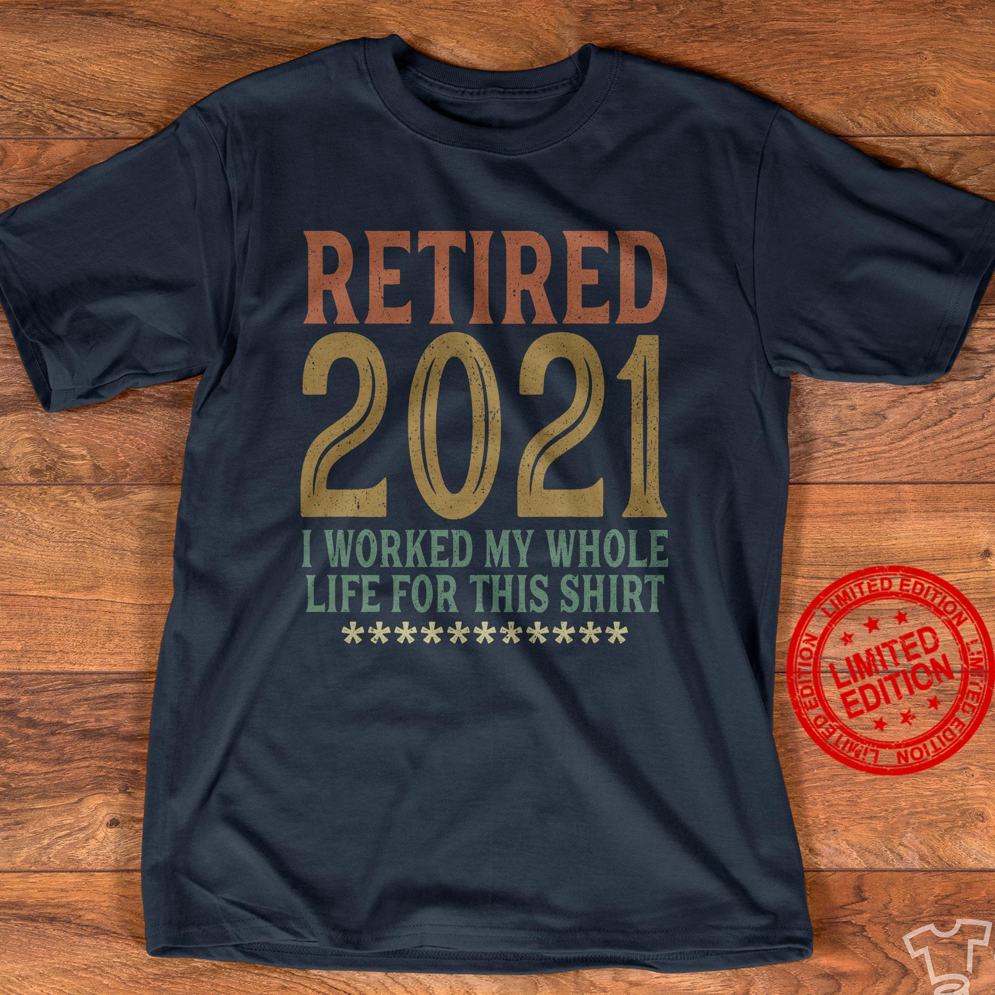 Retired 2021 I Worked My Whole Life For This Shirt Shirt