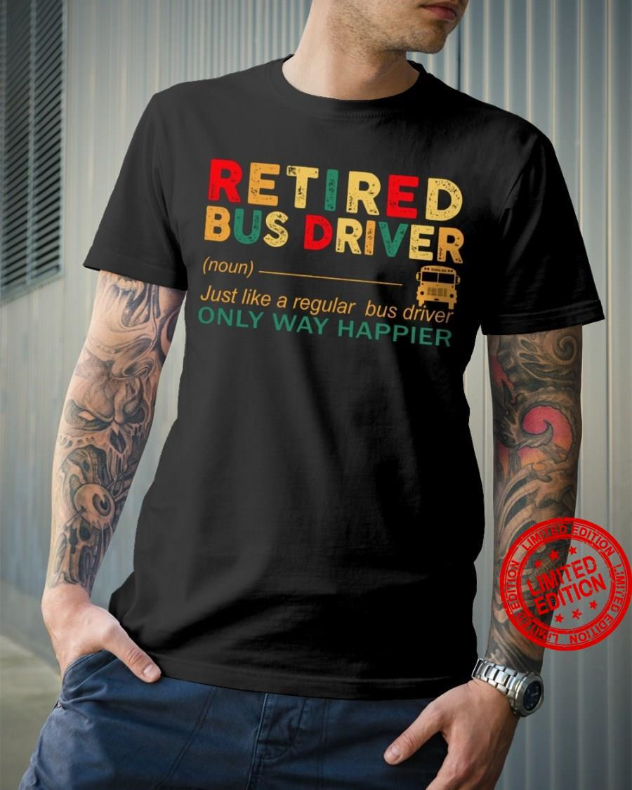 Retired Bus Driver Just Like A Regular Bus Driver Only Way Happier Shirt