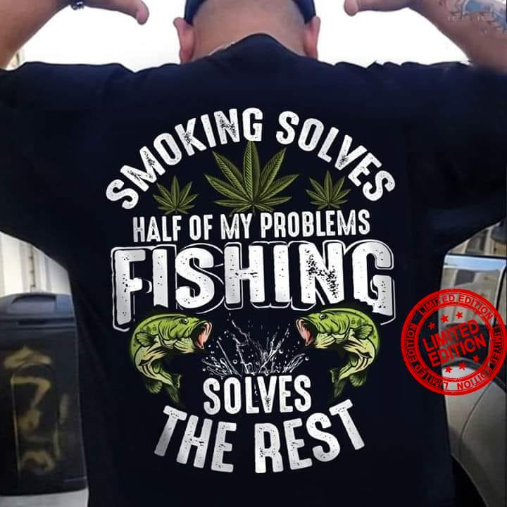 Smoking Solves Half Of My Problems Fishing Solves The Rest Shirt