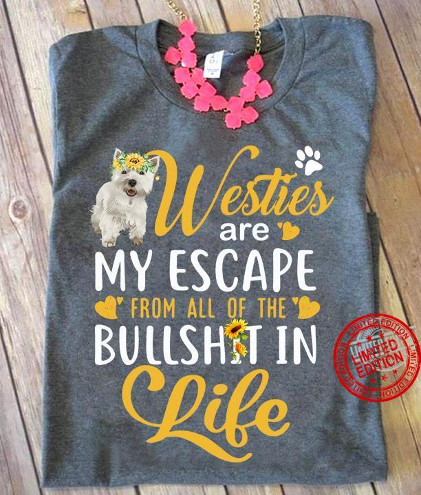 Westie Are My Escape From All The Bull Shirt In Life Shirt