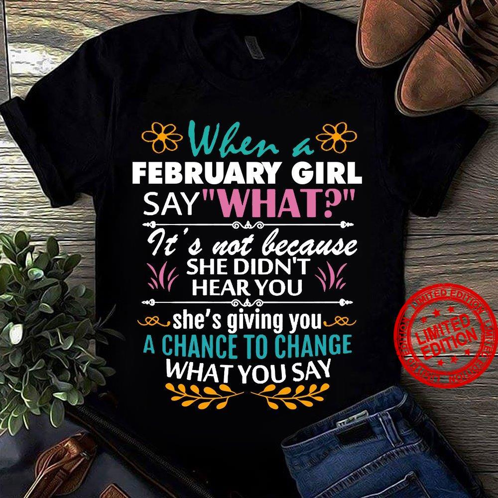 When A February Girl Say What It's Not Because She Didn't Hear You She's Giving You A Chance To Change What You Say Shirt