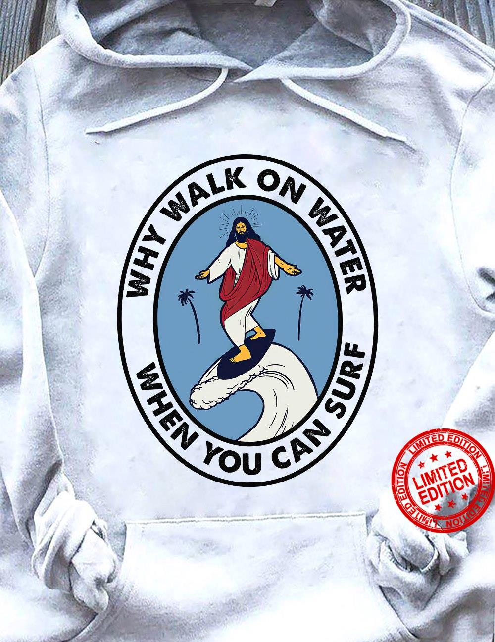 Why Walk On Water When You Can Surf Shirt